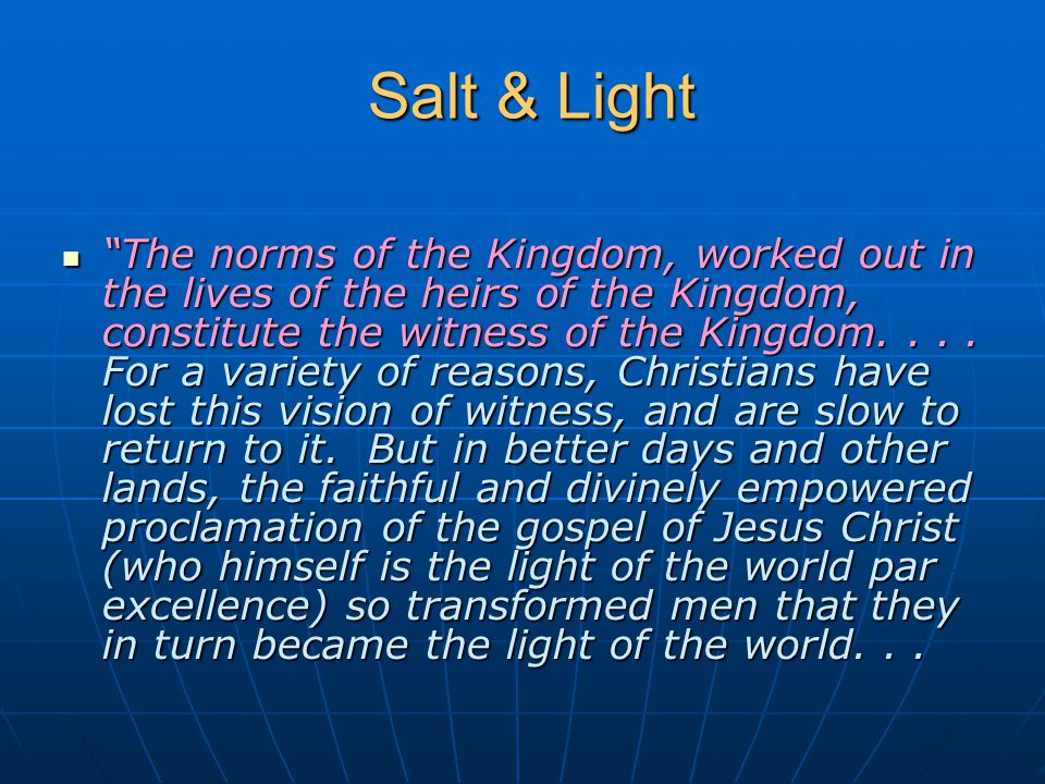 "Salt & Light Salt & Light ""The norms of the Kingdom, worked out in the lives of the heirs of the Kingdom, constitute the witness of the Kingdom.... Fo"