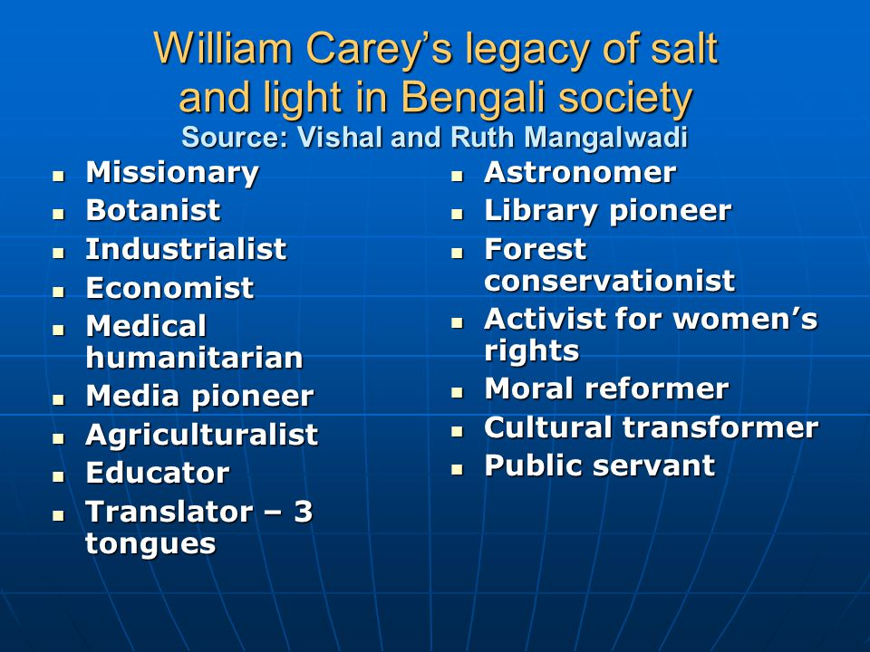 William Carey's legacy of salt and light in Bengali society Source: Vishal and Ruth Mangalwadi Missionary Missionary Botanist Botanist Industrialist I