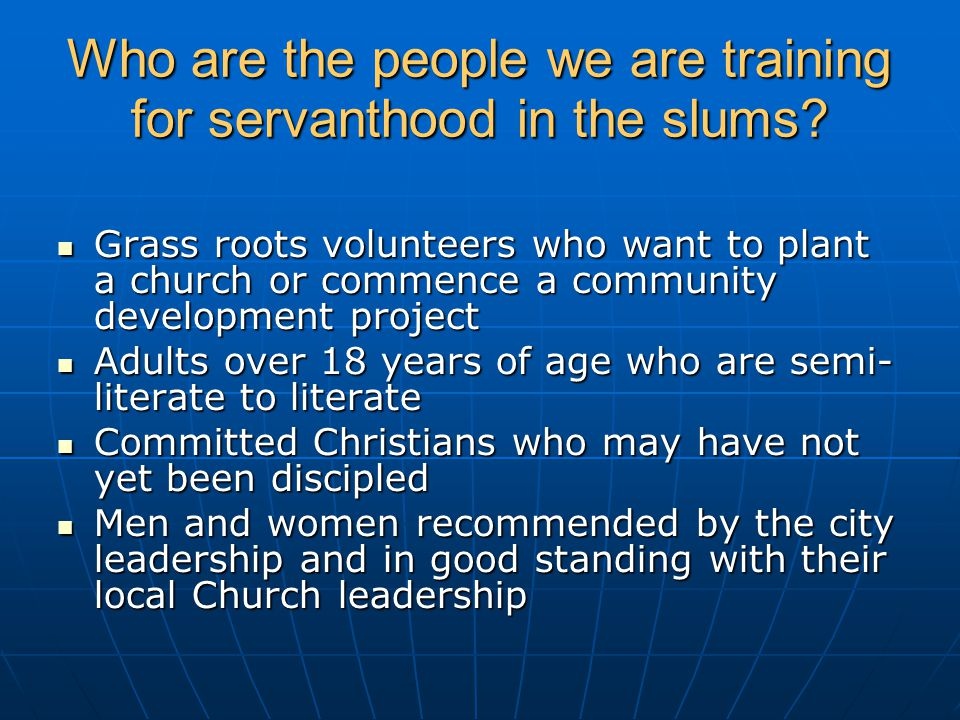 Who are the people we are training for servanthood in the slums? Grass roots volunteers who want to plant a church or commence a community development