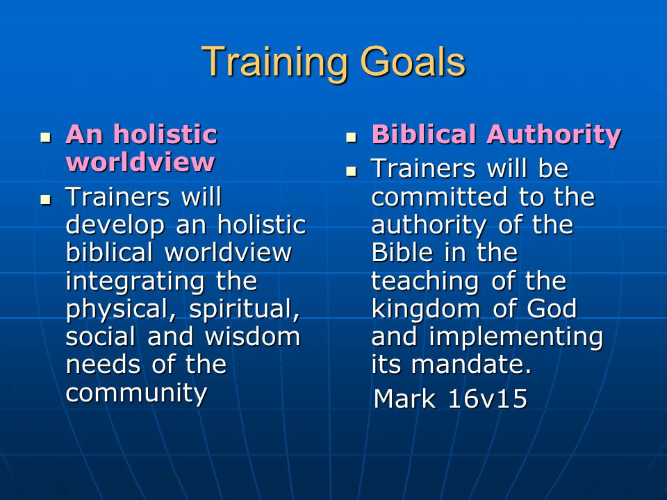 Training Goals An holistic worldview An holistic worldview Trainers will develop an holistic biblical worldview integrating the physical, spiritual, s