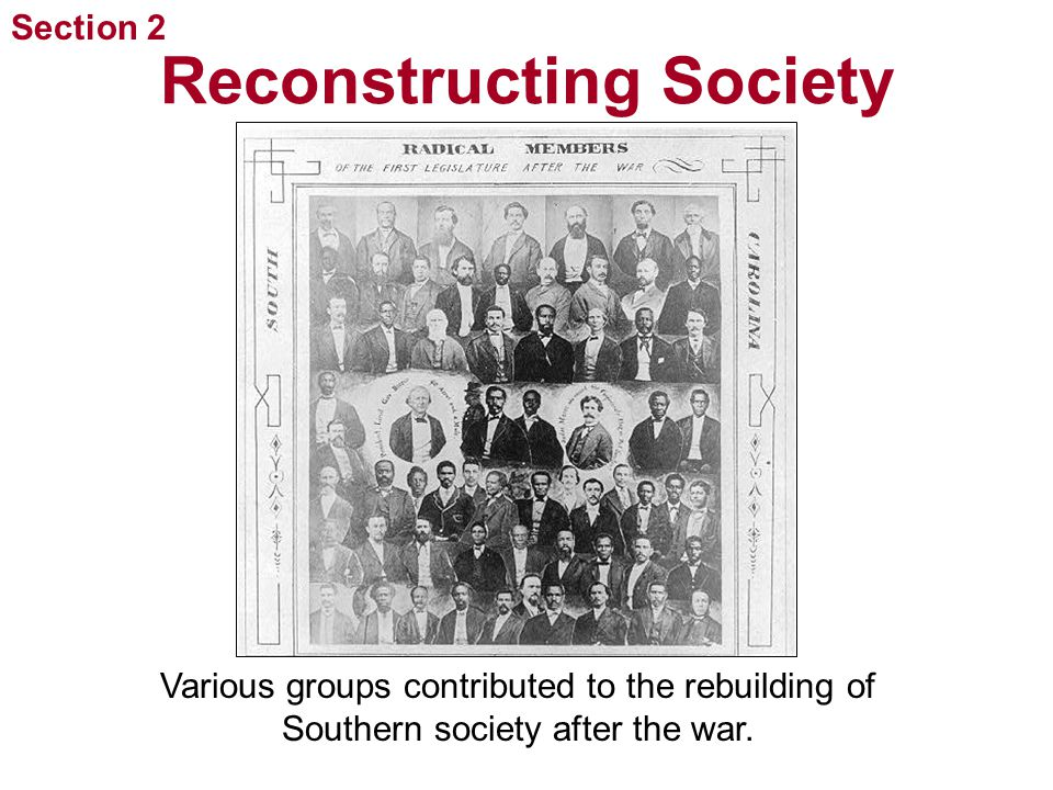 Section 2 Reconstructing Society Various groups contributed to the rebuilding of Southern society after the war.