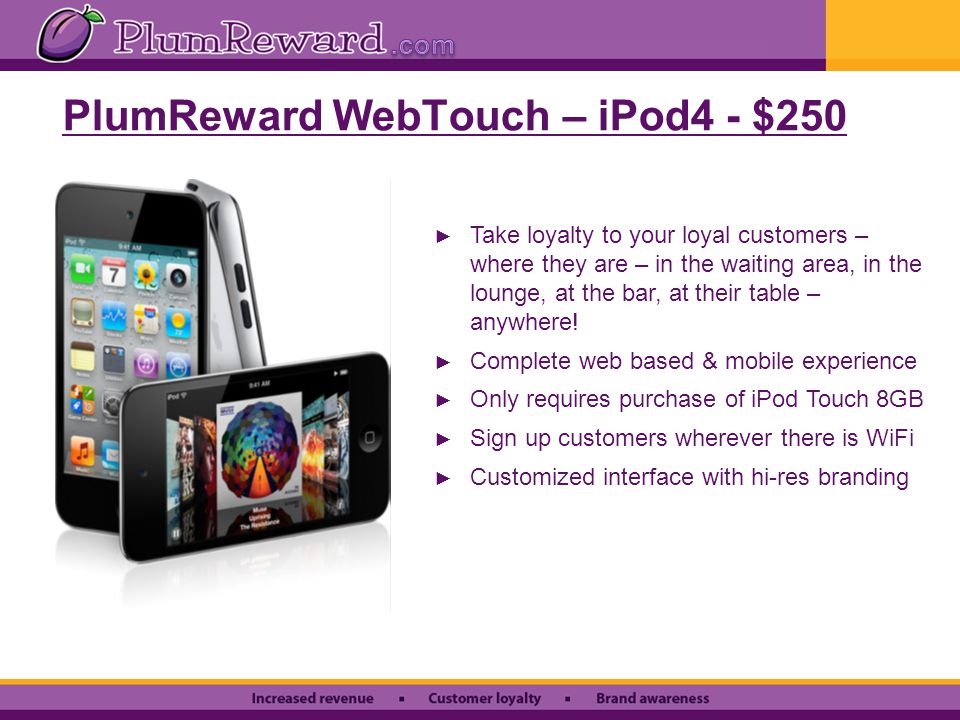PlumReward WebTouch – iPod4 - $250 ► Take loyalty to your loyal customers – where they are – in the waiting area, in the lounge, at the bar, at their