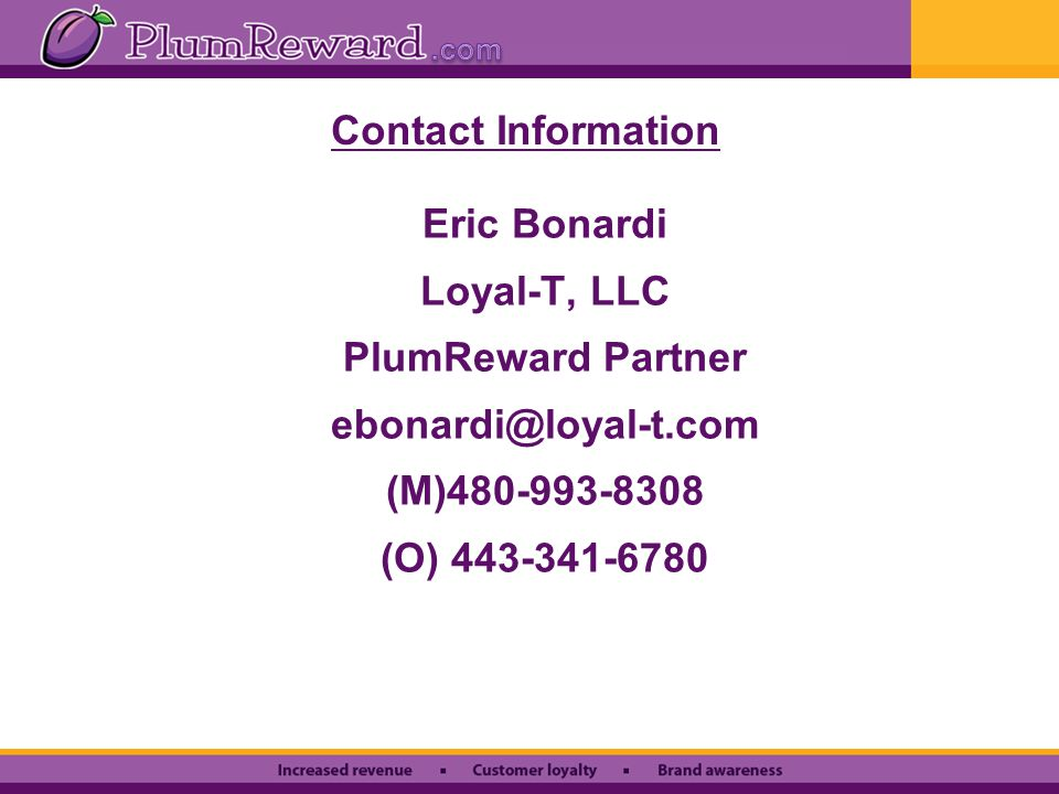 Contact Information Eric Bonardi Loyal-T, LLC PlumReward Partner ebonardi@loyal-t.com (M)480-993-8308 (O) 443-341-6780