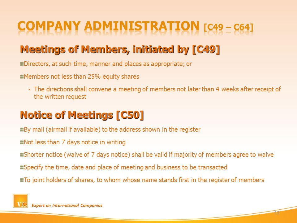 Meetings of Members, initiated by [C49] Directors, at such time, manner and places as appropriate; or Members not less than 25% equity shares The directions shall convene a meeting of members not later than 4 weeks after receipt of the written request Notice of Meetings [C50] By mail (airmail if available) to the address shown in the register Not less than 7 days notice in writing Shorter notice (waive of 7 days notice) shall be valid if majority of members agree to waive Specify the time, date and place of meeting and business to be transacted To joint holders of shares, to whom whose name stands first in the register of members Expert on International Companies 13