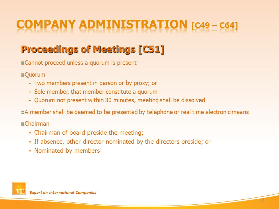 Proceedings of Meetings [C51] Cannot proceed unless a quorum is present Quorum Two members present in person or by proxy; or Sole member, that member constitute a quorum Quorum not present within 30 minutes, meeting shall be dissolved A member shall be deemed to be presented by telephone or real time electronic means Chairman Chairman of board preside the meeting; If absence, other director nominated by the directors preside; or Nominated by members Expert on International Companies 13
