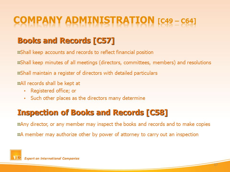 Books and Records [C57] Shall keep accounts and records to reflect financial position Shall keep minutes of all meetings (directors, committees, members) and resolutions Shall maintain a register of directors with detailed particulars All records shall be kept at Registered office; or Such other places as the directors many determine Inspection of Books and Records [C58] Any director, or any member may inspect the books and records and to make copies A member may authorize other by power of attorney to carry out an inspection Expert on International Companies 17