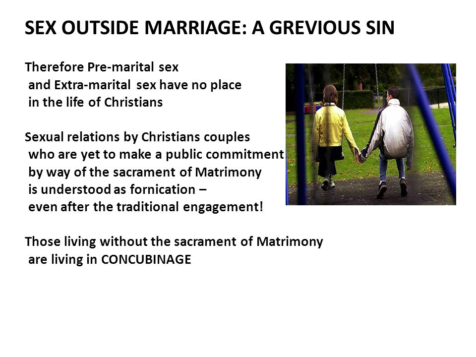 SEX OUTSIDE MARRIAGE: A GREVIOUS SIN Therefore Pre-marital sex and Extra-marital sex have no place in the life of Christians Sexual relations by Christians couples who are yet to make a public commitment by way of the sacrament of Matrimony is understood as fornication – even after the traditional engagement.