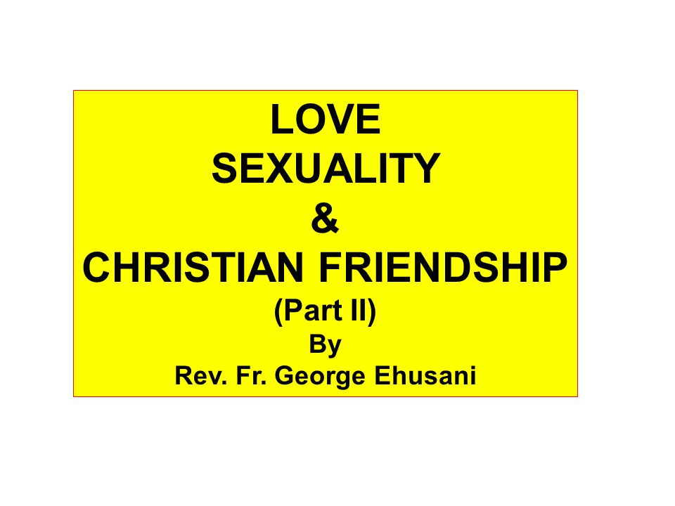 LOVE SEXUALITY & CHRISTIAN FRIENDSHIP (Part II) By Rev. Fr. George Ehusani