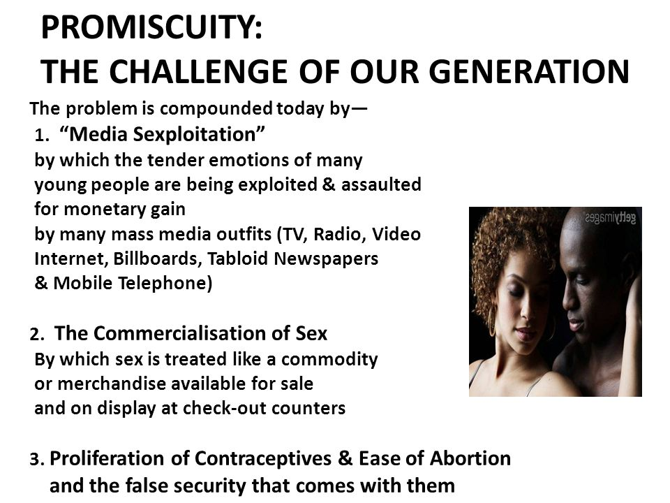 PROMISCUITY: THE CHALLENGE OF OUR GENERATION The problem is compounded today by— 1.