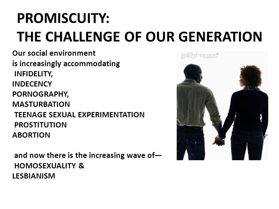 PROMISCUITY: THE CHALLENGE OF OUR GENERATION Our social environment is increasingly accommodating INFIDELITY, INDECENCY PORNOGRAPHY, MASTURBATION TEENAGE SEXUAL EXPERIMENTATION PROSTITUTION ABORTION and now there is the increasing wave of— HOMOSEXUALITY & LESBIANISM