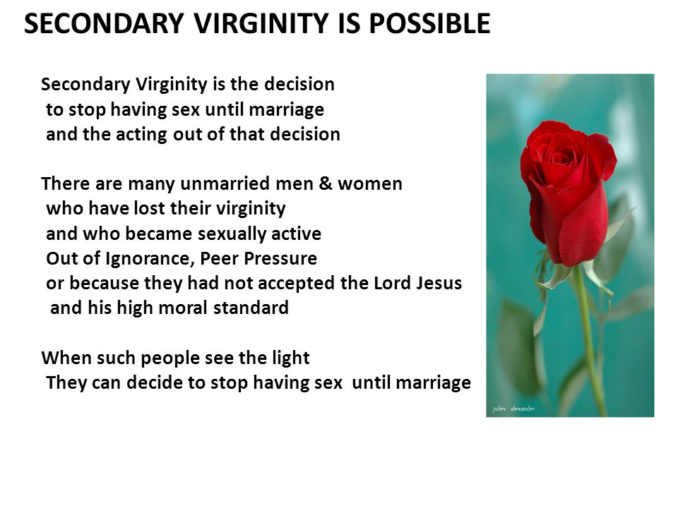 SECONDARY VIRGINITY IS POSSIBLE Secondary Virginity is the decision to stop having sex until marriage and the acting out of that decision There are many unmarried men & women who have lost their virginity and who became sexually active Out of Ignorance, Peer Pressure or because they had not accepted the Lord Jesus and his high moral standard When such people see the light They can decide to stop having sex until marriage
