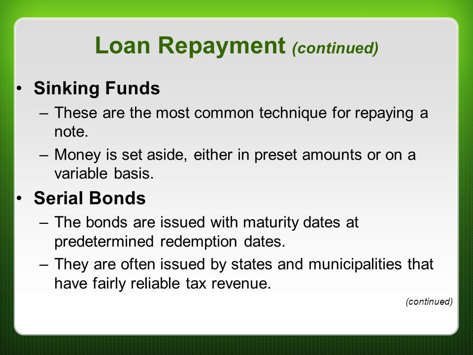 Loan Repayment (continued) Sinking Funds –These are the most common technique for repaying a note. –Money is set aside, either in preset amounts or on