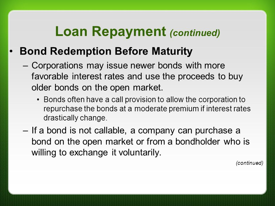 Loan Repayment (continued) Bond Redemption Before Maturity –Corporations may issue newer bonds with more favorable interest rates and use the proceeds