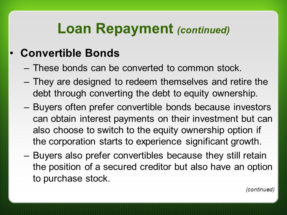 Loan Repayment (continued) Convertible Bonds –These bonds can be converted to common stock. –They are designed to redeem themselves and retire the deb