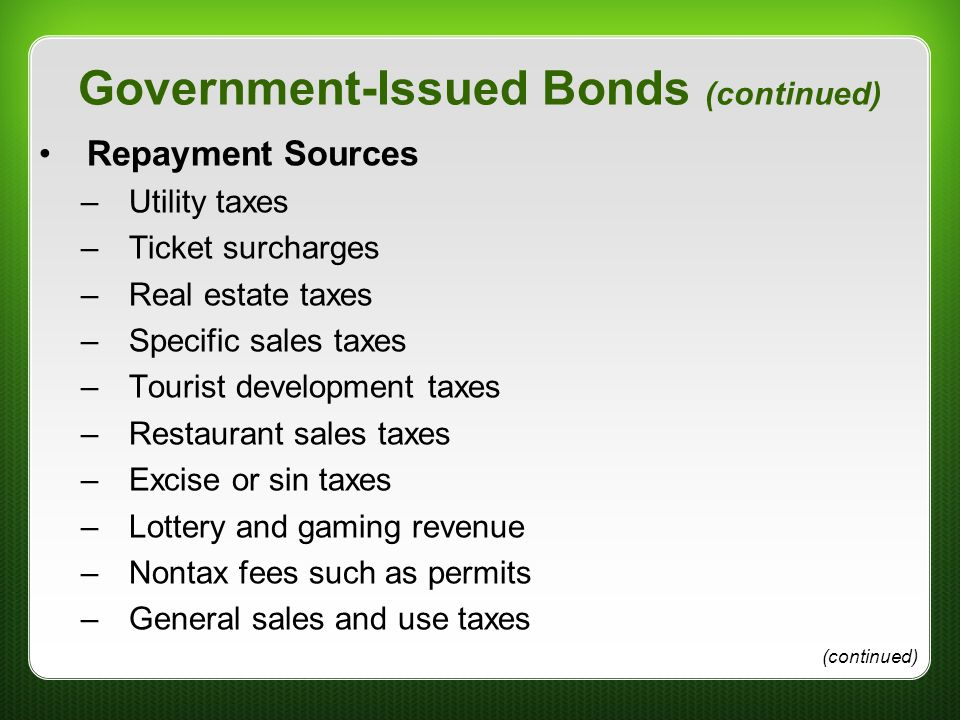 Government-Issued Bonds (continued) Repayment Sources –Utility taxes –Ticket surcharges –Real estate taxes –Specific sales taxes –Tourist development