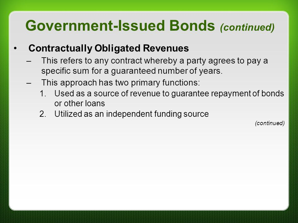 Government-Issued Bonds (continued) Contractually Obligated Revenues –This refers to any contract whereby a party agrees to pay a specific sum for a g