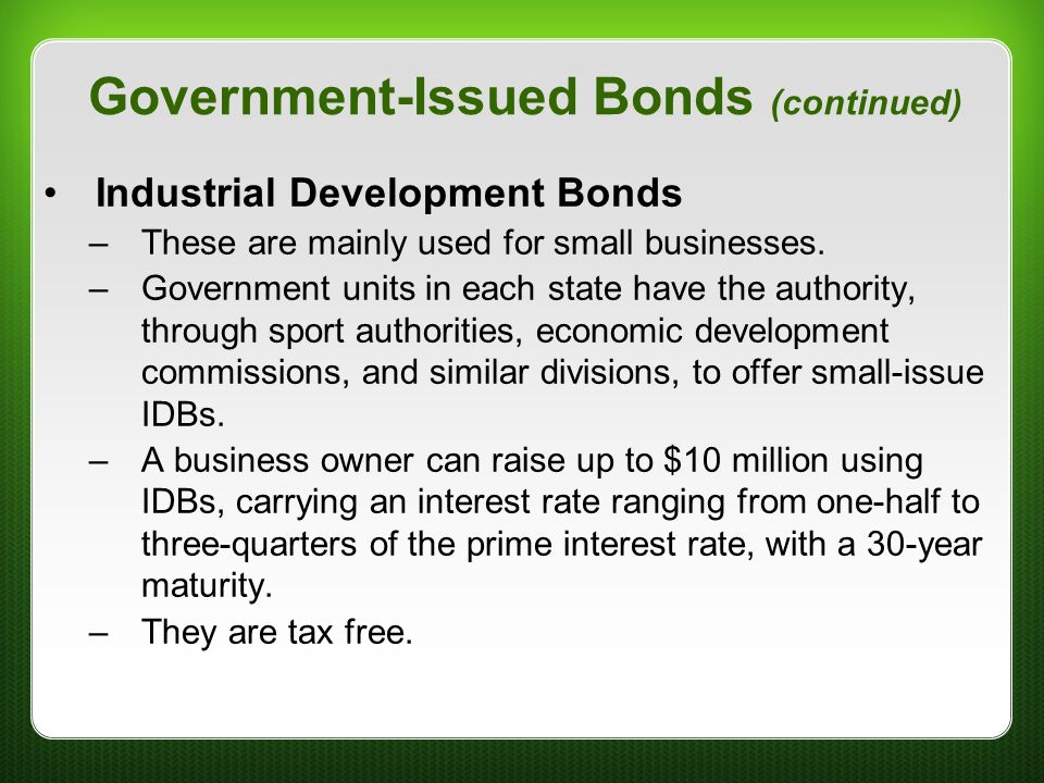 Government-Issued Bonds (continued) Industrial Development Bonds –These are mainly used for small businesses. –Government units in each state have the