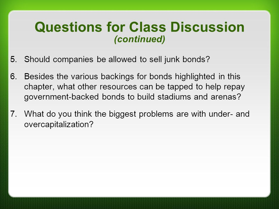 Questions for Class Discussion (continued) 5.Should companies be allowed to sell junk bonds? 6.Besides the various backings for bonds highlighted in t