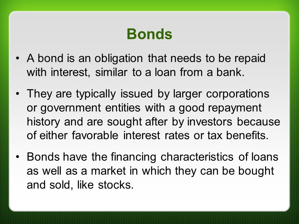 Bonds A bond is an obligation that needs to be repaid with interest, similar to a loan from a bank. They are typically issued by larger corporations o