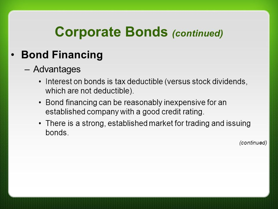 Corporate Bonds (continued) Bond Financing –Advantages Interest on bonds is tax deductible (versus stock dividends, which are not deductible). Bond fi