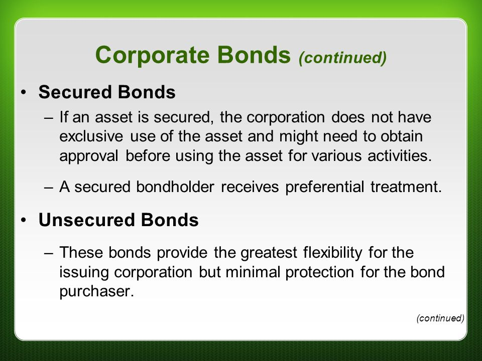 Corporate Bonds (continued) Secured Bonds –If an asset is secured, the corporation does not have exclusive use of the asset and might need to obtain a