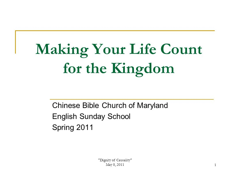 Dignity of Causality May 8, 20111 Making Your Life Count for the Kingdom Chinese Bible Church of Maryland English Sunday School Spring 2011