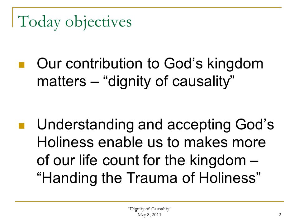 Dignity of Causality May 8, 2011 2 Today objectives Our contribution to God's kingdom matters – dignity of causality Understanding and accepting God's Holiness enable us to makes more of our life count for the kingdom – Handing the Trauma of Holiness