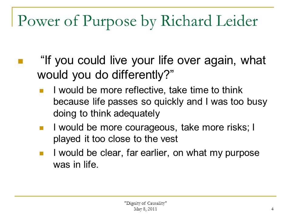 Dignity of Causality May 8, 2011 4 Power of Purpose by Richard Leider If you could live your life over again, what would you do differently? I would be more reflective, take time to think because life passes so quickly and I was too busy doing to think adequately I would be more courageous, take more risks; I played it too close to the vest I would be clear, far earlier, on what my purpose was in life.