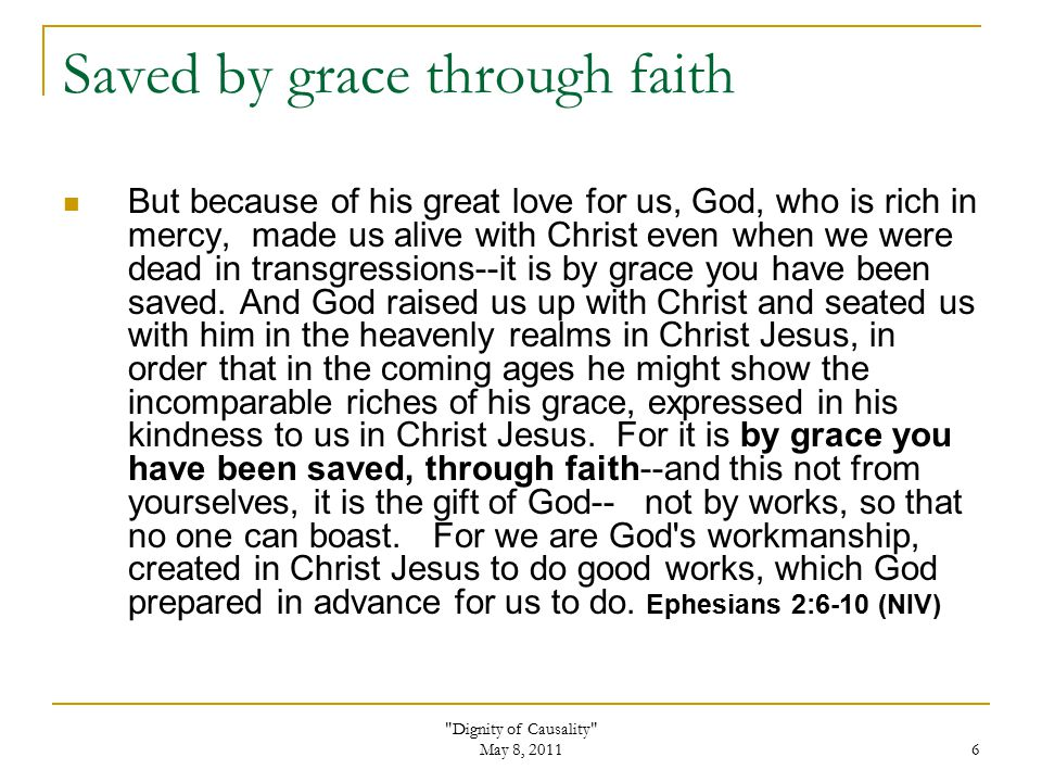 Dignity of Causality May 8, 2011 6 Saved by grace through faith But because of his great love for us, God, who is rich in mercy, made us alive with Christ even when we were dead in transgressions--it is by grace you have been saved.