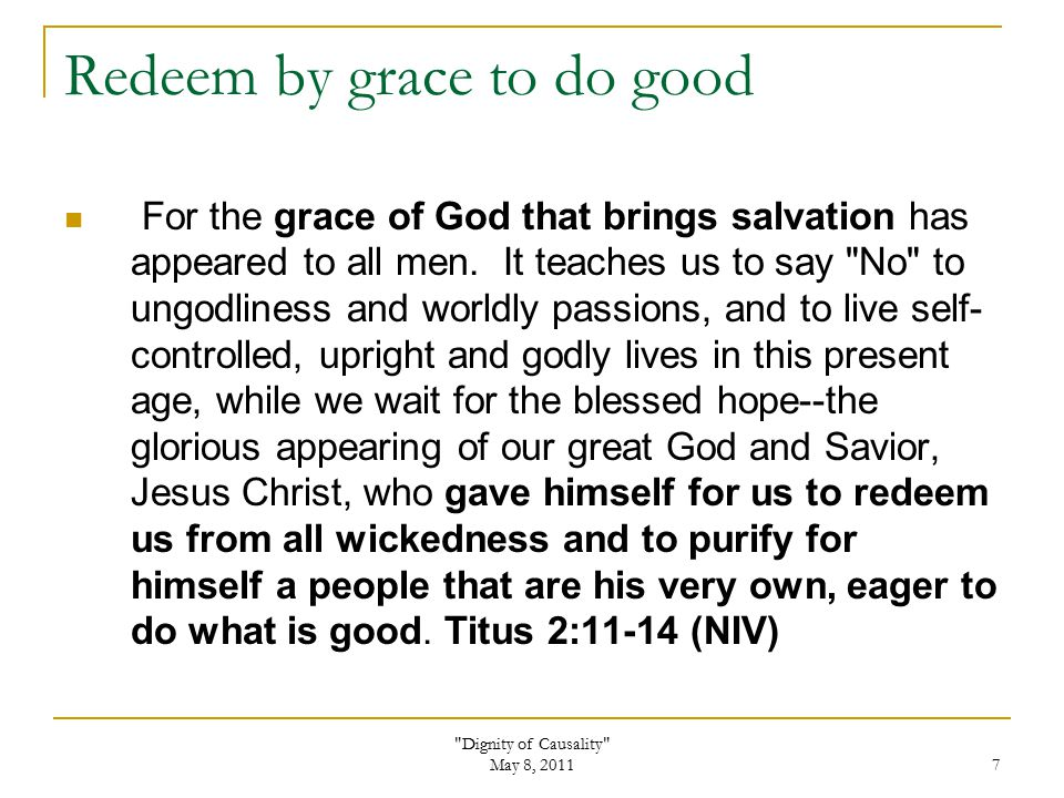 Dignity of Causality May 8, 2011 7 Redeem by grace to do good For the grace of God that brings salvation has appeared to all men.