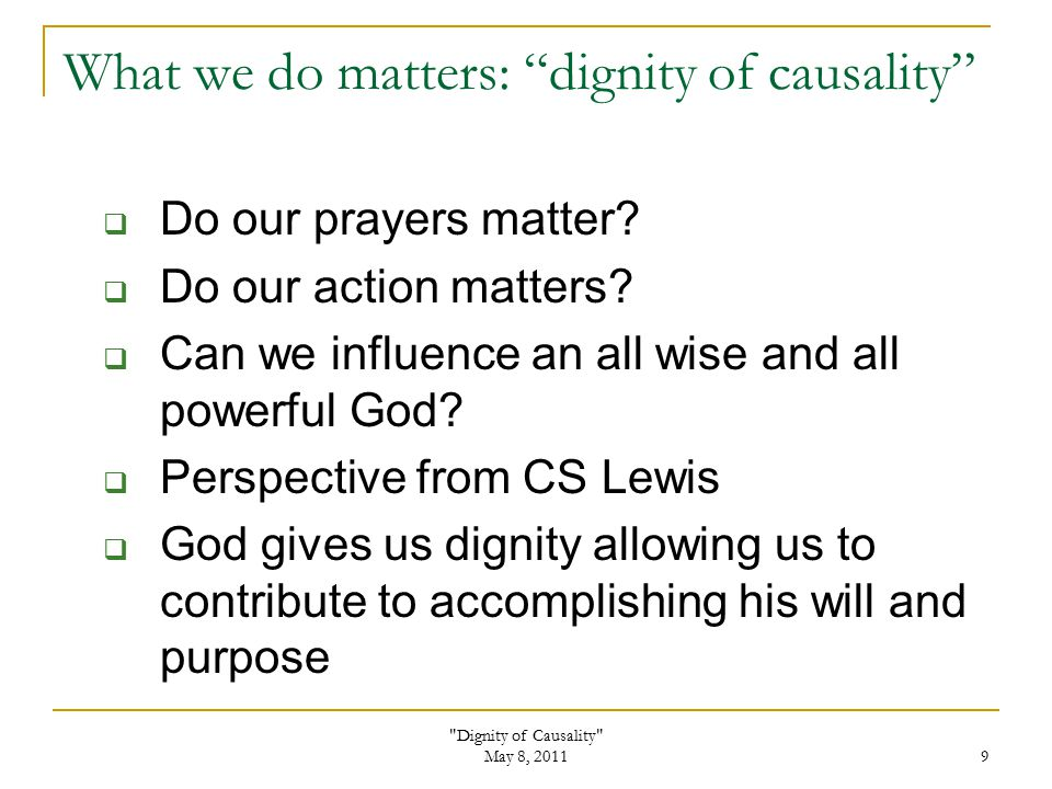 Dignity of Causality May 8, 2011 9 What we do matters: dignity of causality  Do our prayers matter.