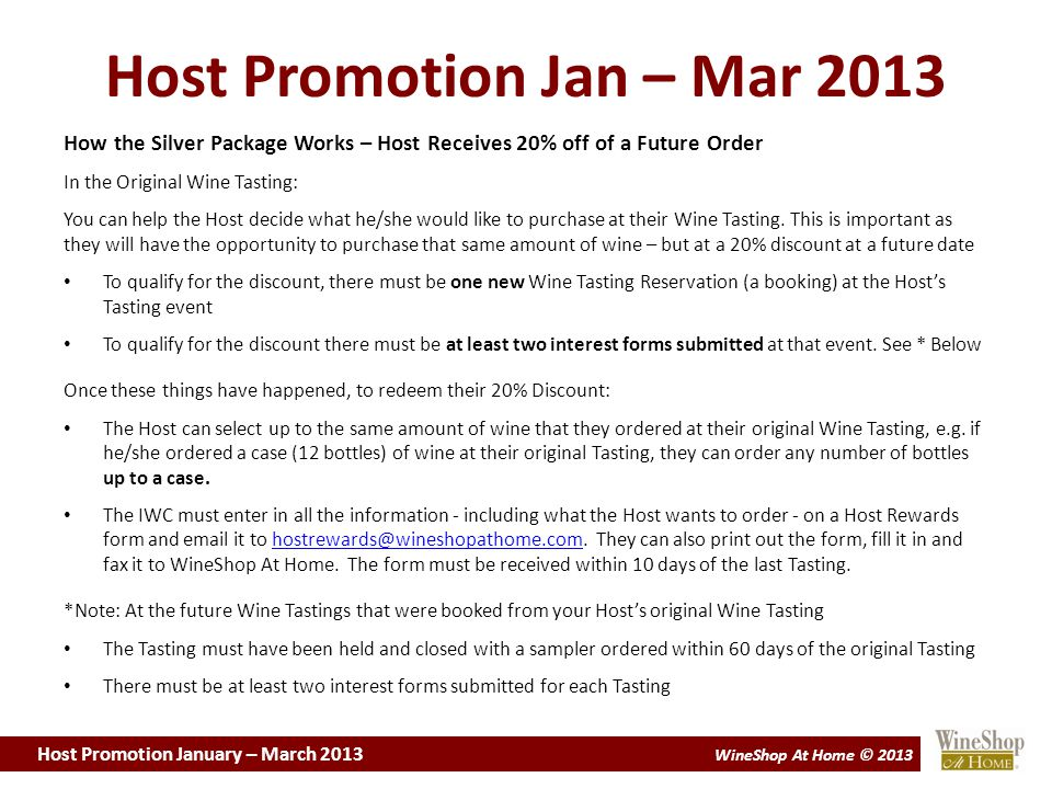Host Promotion January – March 2013 WineShop At Home © 2013 Host Promotion Jan – Mar 2013 How the Silver Package Works – Host Receives 20% off of a Future Order In the Original Wine Tasting: You can help the Host decide what he/she would like to purchase at their Wine Tasting.