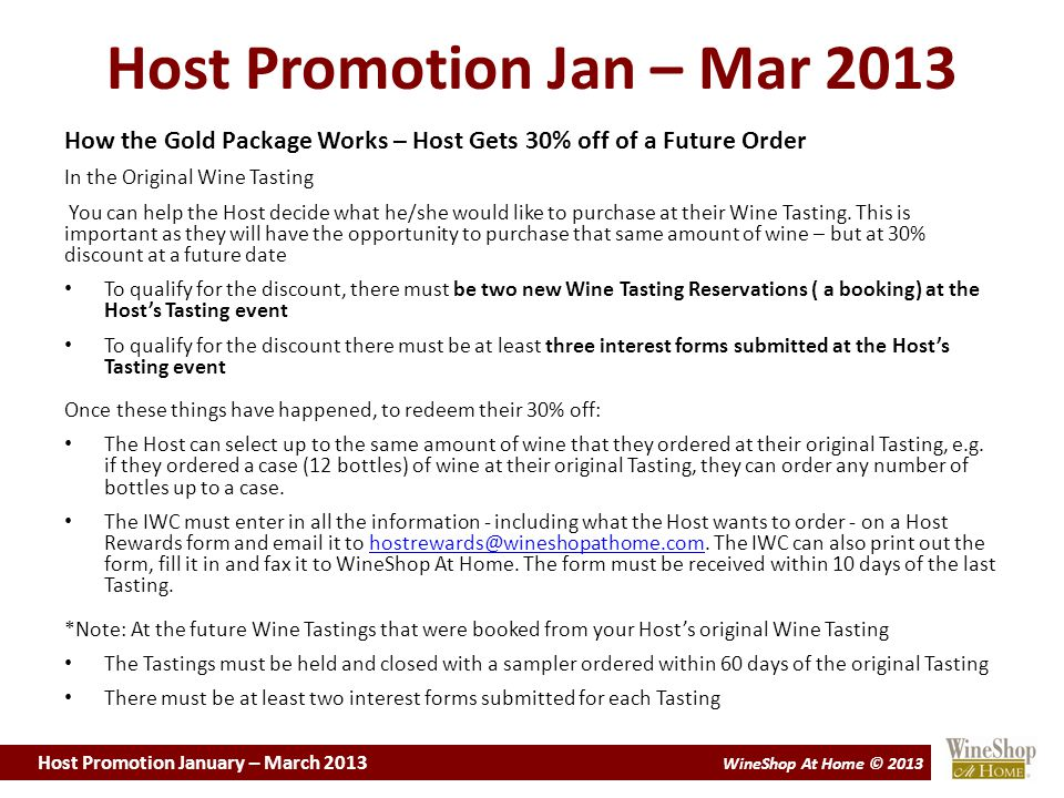 Host Promotion January – March 2013 WineShop At Home © 2013 Host Promotion Jan – Mar 2013 How the Gold Package Works – Host Gets 30% off of a Future Order In the Original Wine Tasting You can help the Host decide what he/she would like to purchase at their Wine Tasting.
