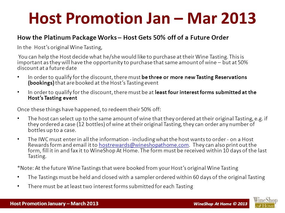 Host Promotion January – March 2013 WineShop At Home © 2013 Host Promotion Jan – Mar 2013 How the Platinum Package Works – Host Gets 50% off of a Future Order In the Host's original Wine Tasting, You can help the Host decide what he/she would like to purchase at their Wine Tasting.