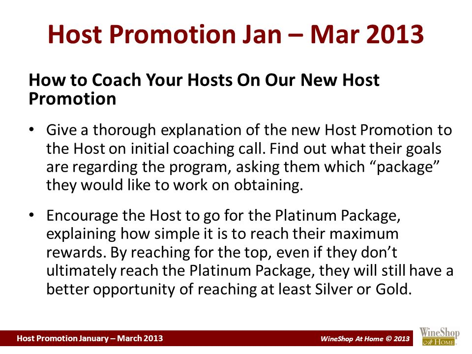 Host Promotion January – March 2013 WineShop At Home © 2013 Host Promotion Jan – Mar 2013 How to Coach Your Hosts On Our New Host Promotion Give a thorough explanation of the new Host Promotion to the Host on initial coaching call.