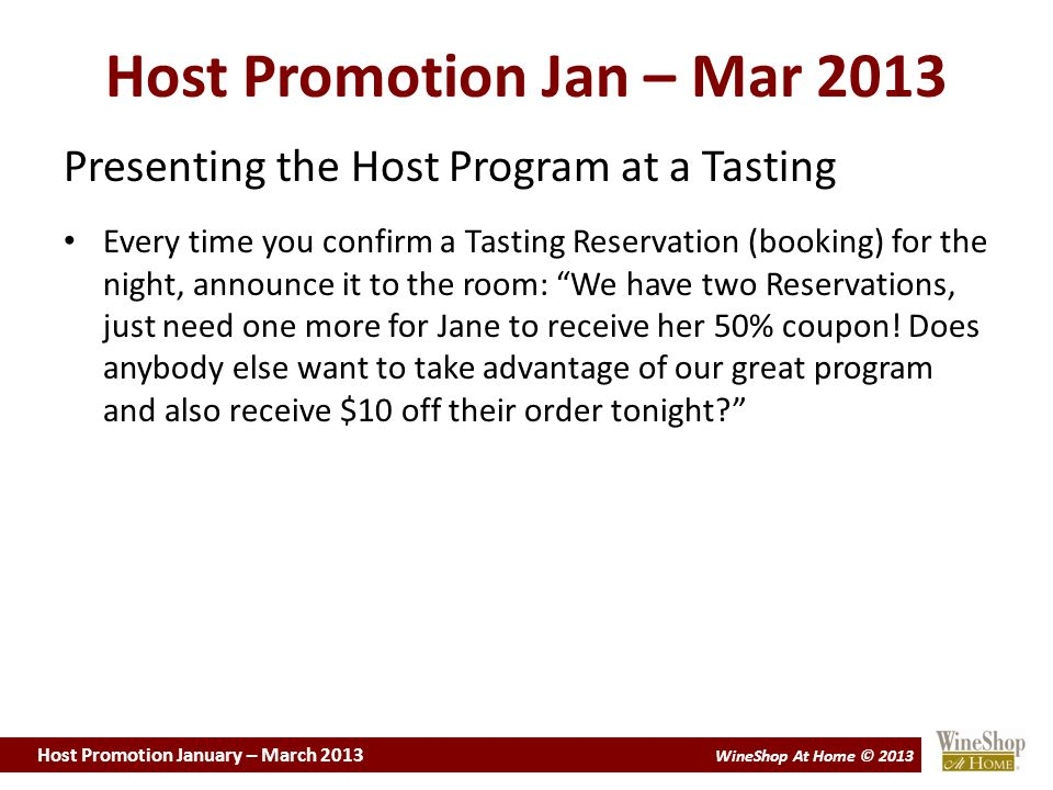 Host Promotion January – March 2013 WineShop At Home © 2013 Host Promotion Jan – Mar 2013 Presenting the Host Program at a Tasting Every time you confirm a Tasting Reservation (booking) for the night, announce it to the room: We have two Reservations, just need one more for Jane to receive her 50% coupon.