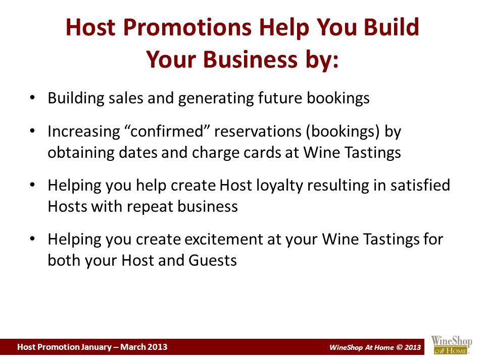 Host Promotion January – March 2013 WineShop At Home © 2013 Host Promotions Help You Build Your Business by: Building sales and generating future bookings Increasing confirmed reservations (bookings) by obtaining dates and charge cards at Wine Tastings Helping you help create Host loyalty resulting in satisfied Hosts with repeat business Helping you create excitement at your Wine Tastings for both your Host and Guests