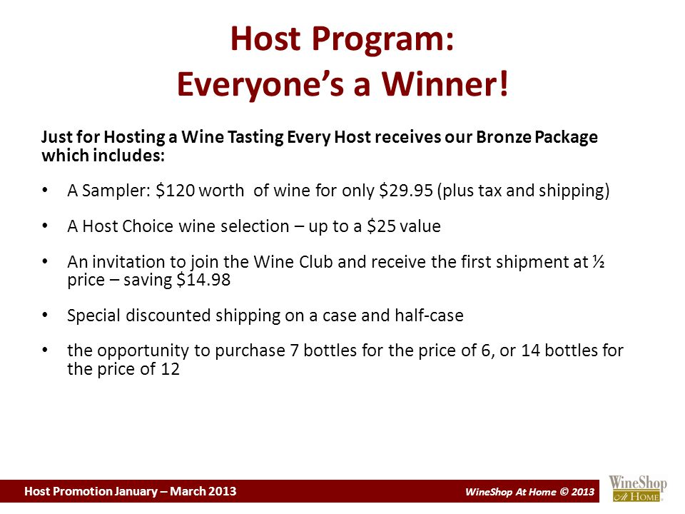 Host Promotion January – March 2013 WineShop At Home © 2013 Host Promotion Jan – Mar 2013 Presenting the Host Program at a Tasting Half-way through the Tasting, it is time to talk about our Host Program again: I hope you are all having fun tonight.