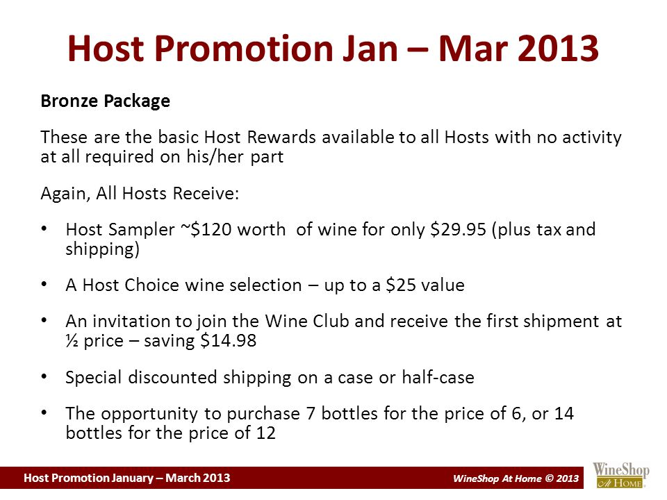 Host Promotion January – March 2013 WineShop At Home © 2013 Host Promotion Jan – Mar 2013 Presenting the Host Program at a Tasting Whether you help your Host achieve one, two, or three bookings for the evening, you will still make a big announcement, letting everybody know that you are awarding them a discount coupon for 20%, 30%, or 50%, thanking them and presenting the coupon to the Host at that time.
