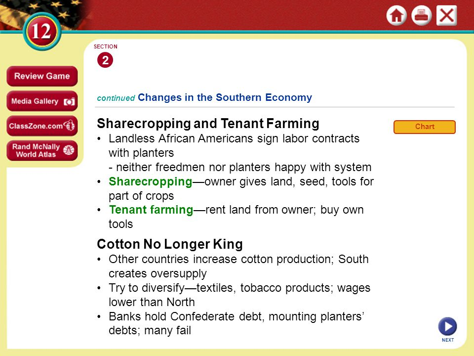 continued Changes in the Southern Economy Sharecropping and Tenant Farming Landless African Americans sign labor contracts with planters - neither freedmen nor planters happy with system Sharecropping—owner gives land, seed, tools for part of crops Tenant farming—rent land from owner; buy own tools 2 SECTION NEXT Cotton No Longer King Other countries increase cotton production; South creates oversupply Try to diversify—textiles, tobacco products; wages lower than North Banks hold Confederate debt, mounting planters' debts; many fail Chart