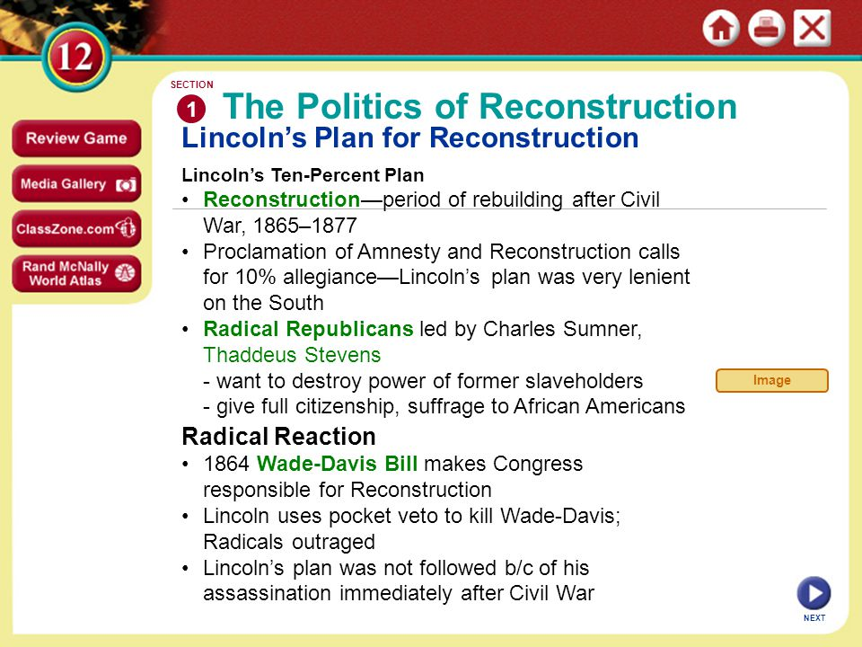 Lincoln's Plan for Reconstruction Lincoln's Ten-Percent Plan Reconstruction—period of rebuilding after Civil War, 1865–1877 Proclamation of Amnesty and Reconstruction calls for 10% allegiance—Lincoln's plan was very lenient on the South Radical Republicans led by Charles Sumner, Thaddeus Stevens - want to destroy power of former slaveholders - give full citizenship, suffrage to African Americans The Politics of Reconstruction 1 SECTION NEXT Radical Reaction 1864 Wade-Davis Bill makes Congress responsible for Reconstruction Lincoln uses pocket veto to kill Wade-Davis; Radicals outraged Lincoln's plan was not followed b/c of his assassination immediately after Civil War Image