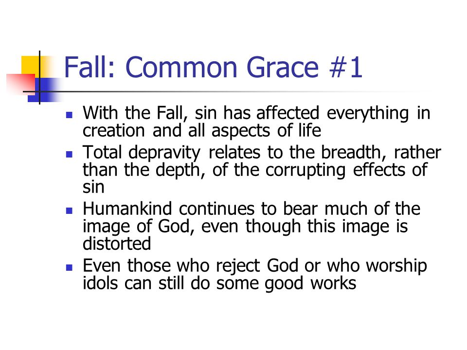 Fall: Common Grace #2 Therefore, Reformed theology also recognizes the presence of common grace While those who are called by God experience a particular kind of grace ( special grace ), the Bible notes that God continues to bestow His goodness to all men and women, believers and nonbelievers alike Common grace is that grace provided to all people