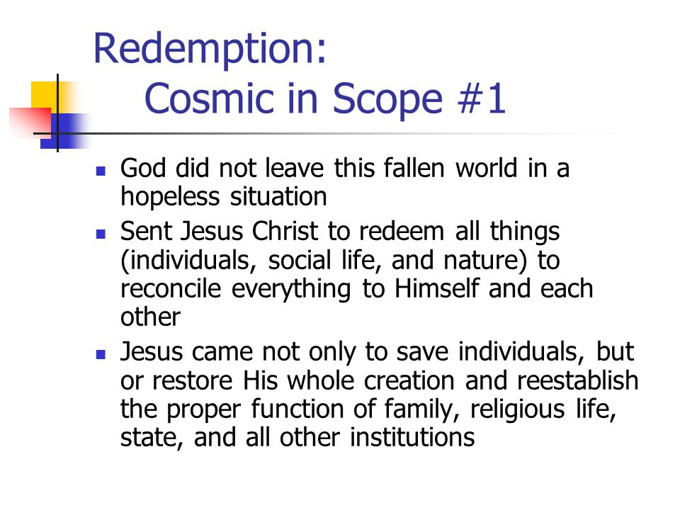 Redemption: Cosmic in Scope #2 Redemption in the Creation, Fall, Redemption narrative, therefore is not limited to personal salvation; it is much broader in scope Just as the Fall touches and affects all aspects of Creation, Redemption in Jesus Christ also seeks to reclaim all facets of Creation This task of Redemption is not an effort to restore Creation to some original, relatively pristine, yet primitive form Rather it means a restoration of culture and society in their present stage of development