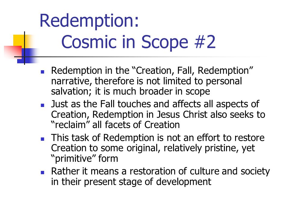 Redemption: Cosmic in Scope #3 Christians have an obligation to facilitate this task of redemption Certainly God is at work saving His creation Yet, those of us who know God's salvation are saved not simply because God loves us, but in order to fulfill God's tasks for His people in the world—whether in farming, building, manufacturing, educating, or engaging in political life