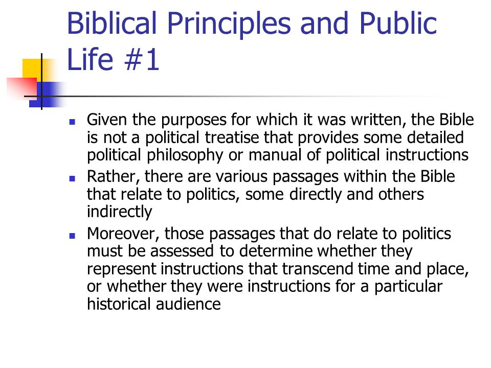 Biblical Principles and Public Life #2 Certainly, there are biblical instructions related to politics that remain true for contemporary political life Such political principles need to be discerned In the end, what can be discerned from biblical texts are principles regarding public life that hold across time and space—rather than detailed prescriptions about political institutional arrangements that transcend time and space