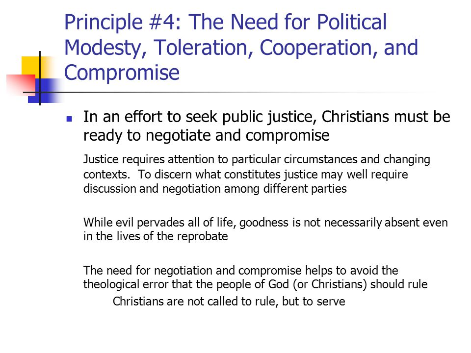Principle #4: The Need for Political Modesty, Toleration, Cooperation, and Compromise In working to secure justice, the perfect should never become the enemy of the good In other words, the taking of incremental steps towards a desired policy goal should never be viewed as reflecting unprincipled action