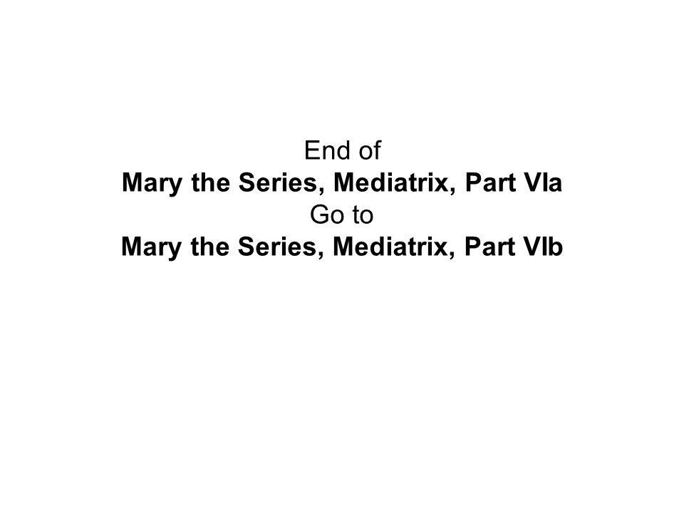 End of Mary the Series, Mediatrix, Part VIa Go to Mary the Series, Mediatrix, Part VIb