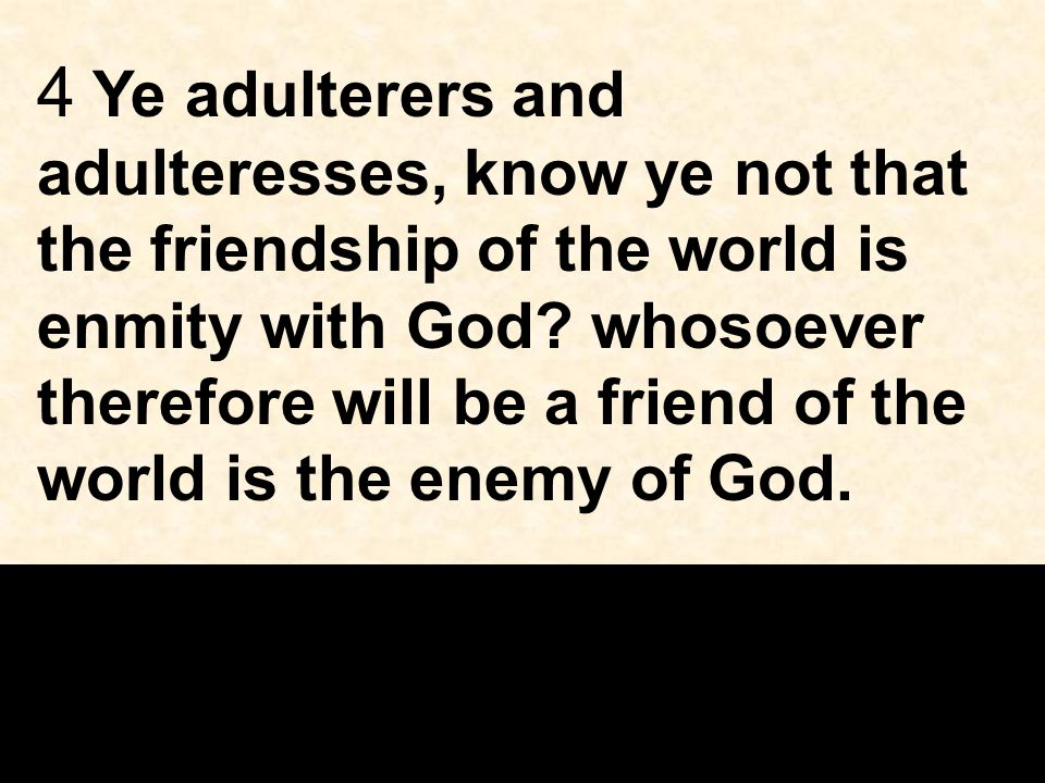 4 Ye adulterers and adulteresses, know ye not that the friendship of the world is enmity with God.