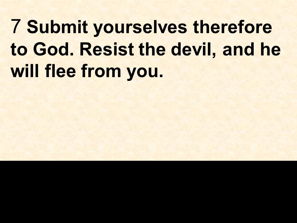 7 Submit yourselves therefore to God. Resist the devil, and he will flee from you.
