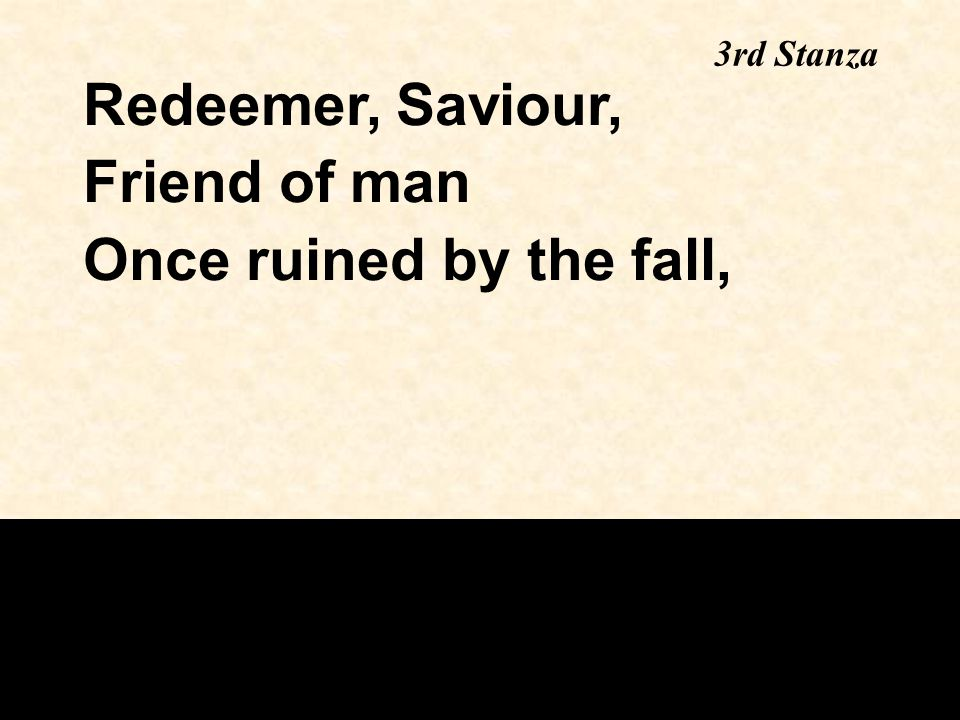 3rd Stanza Redeemer, Saviour, Friend of man Once ruined by the fall,